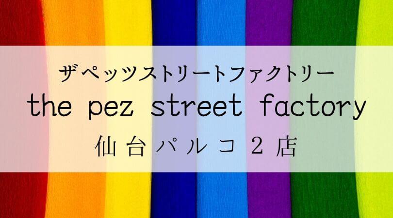 ザペッツストリートファクトリーthepezstreetfactory仙台パルコ2店